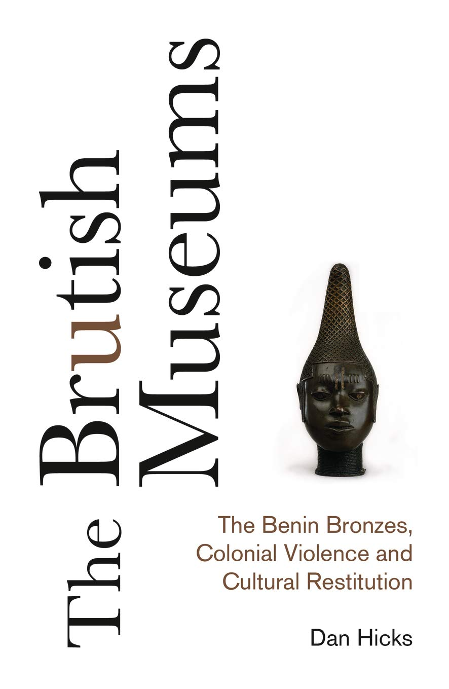 «The Brutish Museums: The Benin Bronzes, Colonial Violence and Cultural Restitution» by Dan Hicks